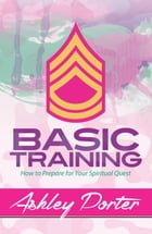 Basic Training: How to Prepare for Your Spiritual Quest by Ashley Porter