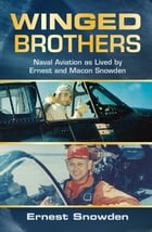 Winged Brothers: Naval Aviation as Lived by Ernest and Macon Snowden by Ernest Snowden