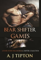Bear Shifter Games: A Four Story Paranormal Shifter Collection: Bear Shifter Games by AJ Tipton