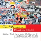 The Writings of Pamela Price: State, Politics, and Cultures in Modern South India: Honour, Authority, and Morality by Pamela Price