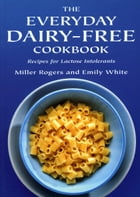 The Everyday Dairy-Free Cookbook: Recipes for Lactose Intolerants by Miller Rogers