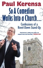 So A Comedian Walks Into Church: Confessions of a Kneel-down Stand-up by Paul Kerensa