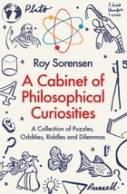 A Cabinet of Philosophical Curiosities: A Collection of Puzzles, Oddities, Riddles and Dilemmas