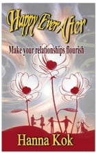 Happy Ever After: Make your Relationships Flourish by Hanna Kok