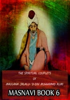 THE SPIRITUAL COUPLETS OF MAULANA JALALU-'D-DlN MUHAMMAD RUMI Masnavi Book 6 by E.H. Whinfield