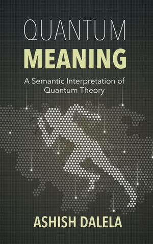Quantum Meaning: A Semantic Interpretation of Quantum Theory by Ashish Dalela