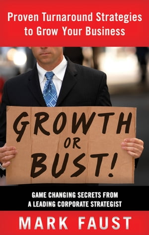 Growth or Bust!: Proven Turnaround Strategies to Grow Your Business by Mark Faust