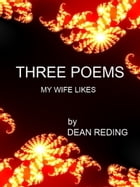 Three Poems My Wife Likes by Dean Reding