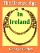 The Bronze Age in Ireland by George Coffey