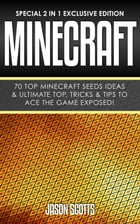 Minecraft : 70 Top Minecraft Seeds Ideas & Ultimate Top, Tricks & Tips To Ace The Game Exposed!: (Special 2 In 1 Exclusive Edition) by Jason Scotts