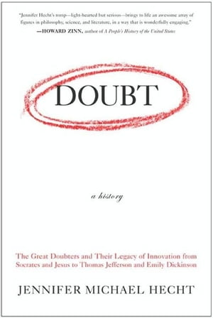 Doubt: A History The Great Doubters and Their Legacy of Innovation from Socrates and Jesus to Thomas Jefferson and Emily Dickinson