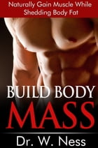 Build Body Mass: Natural Methods To Gain Muscle And Shed Body Fat by Dr. W. Ness