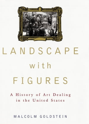 Landscape with Figures A History of Art Dealing in the United States