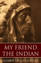 My Friend the Indian (Expanded, Annotated) by James McLaughlin