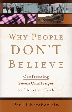 Why People Don't Believe Confronting Six Challenges to Christian Faith
