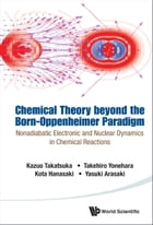 Chemical Theory beyond the Born-Oppenheimer Paradigm: Nonadiabatic Electronic and Nuclear Dynamics in Chemical Reactions by Kazuo Takatsuka