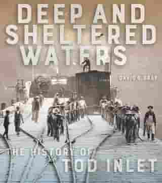 Deep and Sheltered Waters: The History of Tod Inlet by David R. Gray
