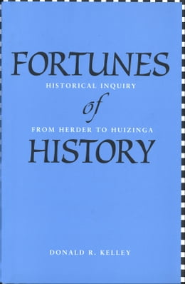 Book Fortunes of History: Historical Inquiry from Herder to Huizinga by Professor Donald R. Kelley