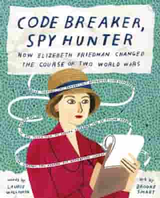 Code Breaker, Spy Hunter: How Elizebeth Friedman Changed the Course of Two World Wars