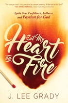 Set My Heart on Fire: Ignite Your Confidence, Boldness, and Passion for God by J Lee Grady