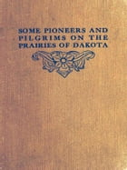 Some Pioneers and Pilgrims on the Prairies of Dakota: Or, From the Ox Team to the Aeroplane by John B. Reese