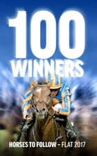100 Winners: Horses to Follow Flat 2017 by Rodney Pettinga