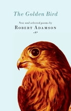 The Golden Bird: New and Selected Poems by Robert Adamson