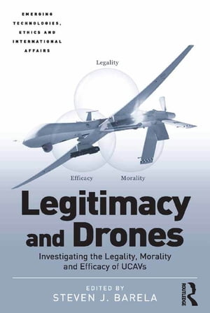 Legitimacy and Drones Investigating the Legality,  Morality and Efficacy of UCAVs