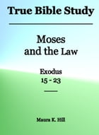 True Bible Study: Moses and the Law Exodus 15-23 by Maura K. Hill