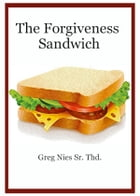 The Forgiveness Sandwich by Bishop Greg Nies Sr., Th.D.