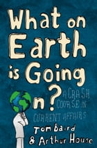 What on Earth is Going On?: A Crash Course in Current Affairs by Tom Baird