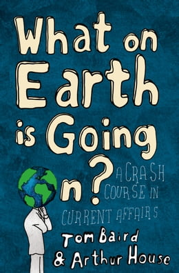 Book What on Earth is Going On?: A Crash Course in Current Affairs by Tom Baird