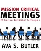 Mission Critical Meetings: 81 Practical Facilitation Techniques by Ava S. Butler