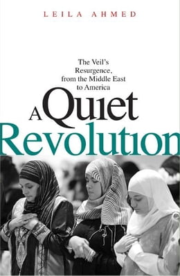 Book A Quiet Revolution: The Veil's Resurgence, from the Middle East to America by Leila Ahmed