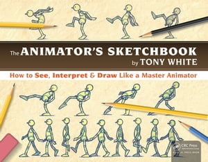 The Animator?s Sketchbook How to See,  Interpret & Draw Like a Master Animator
