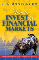 How to Invest in Financial Markets: Where and how you can grow your money by Ken Monyoncho