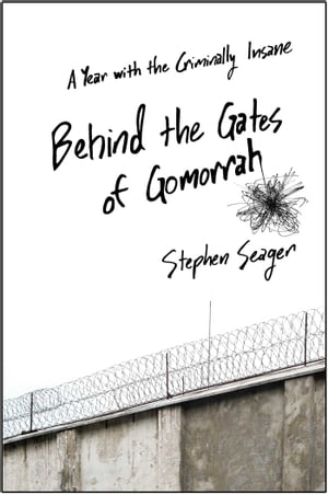 Behind the Gates of Gomorrah A Year with the Criminally Insane
