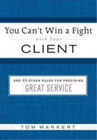You Can't Win a Fight with Your Client: & 49 Other Rules for Providing Great Service by Tom Markert