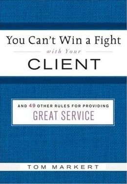 Book You Can't Win a Fight with Your Client: & 49 Other Rules for Providing Great Service by Tom Markert
