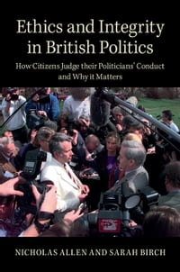 Ethics and Integrity in British Politics: How Citizens Judge their Politicians' Conduct and Why it…