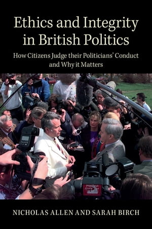 Ethics and Integrity in British Politics How Citizens Judge their Politicians' Conduct and Why It Matters