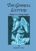 The Gabriel Letters: Advice to a Young Angel by Richard V. Shriver