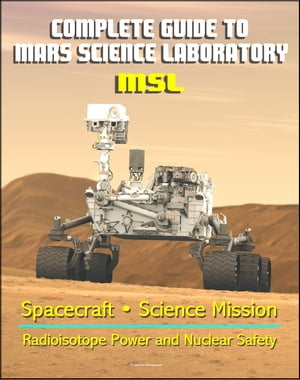 Complete Guide to NASA's Mars Science Laboratory (MSL) Project - Mars Exploration Curiosity Rover, Radioisotope Power and Nuclear Safety Issues, Science Mission, Inspector General Report