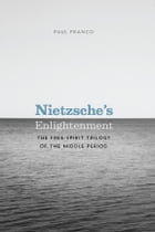 Nietzsche's Enlightenment: The Free-Spirit Trilogy of the Middle Period by Paul Franco