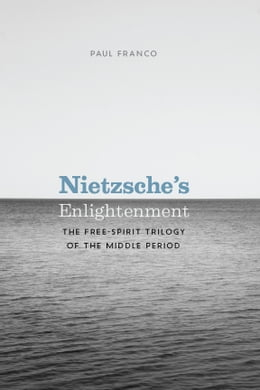 Book Nietzsche's Enlightenment: The Free-Spirit Trilogy of the Middle Period by Paul Franco