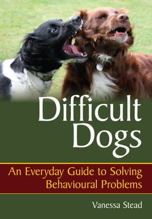 Difficult Dogs An Everyday Guide to Solving Behavioural Problems