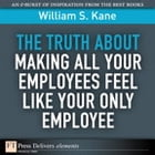 The Truth About Making All Your Employees Feel Like Your Only Employee by William S. Kane