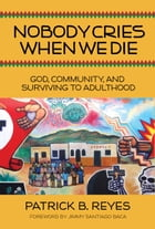 Nobody Cries When We Die: God, Community, and Surviving to Adulthood by Patrick B. Reyes