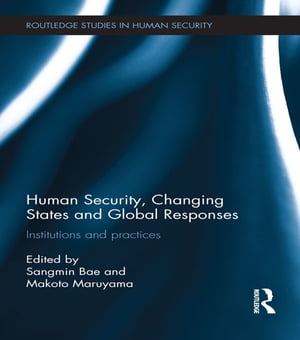 Human Security,  Changing States and Global Responses Institutions and Practices