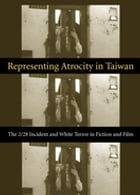 Representing Atrocity in Taiwan: The 2/28 Incident and White Terror in Fiction and Film by Sylvia Li-chun Lin